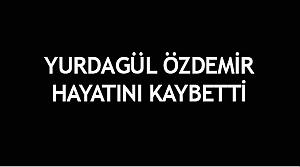 Yurdagül Özdemir vefat etti