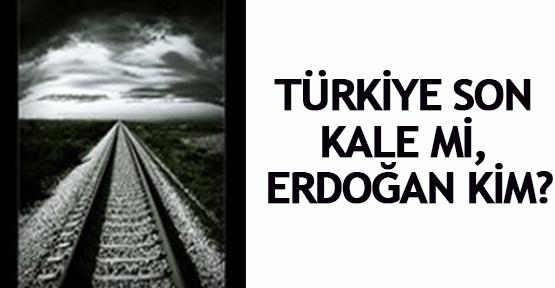 Türkiye son kale mi, Erdoğan kim?