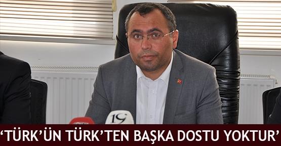 'Türk'ün Türk'ten başka dostu yoktur'