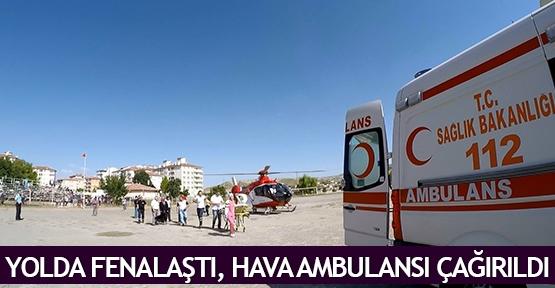 Yolda fenalaştı, hava ambulansı çağırıldı